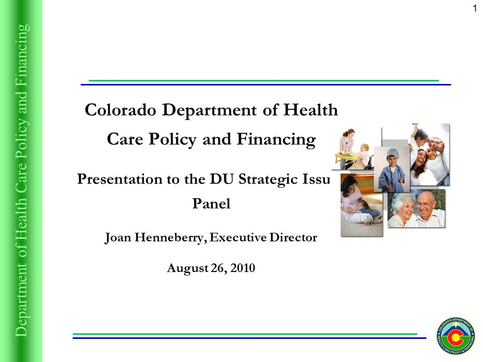 Department of Health Care Policy and Financing 1 Colorado Department of Health Care Policy and Financing Presentation to the DU Strategic Issues Panel Joan Henneberry, Executive Director August 26, 2010