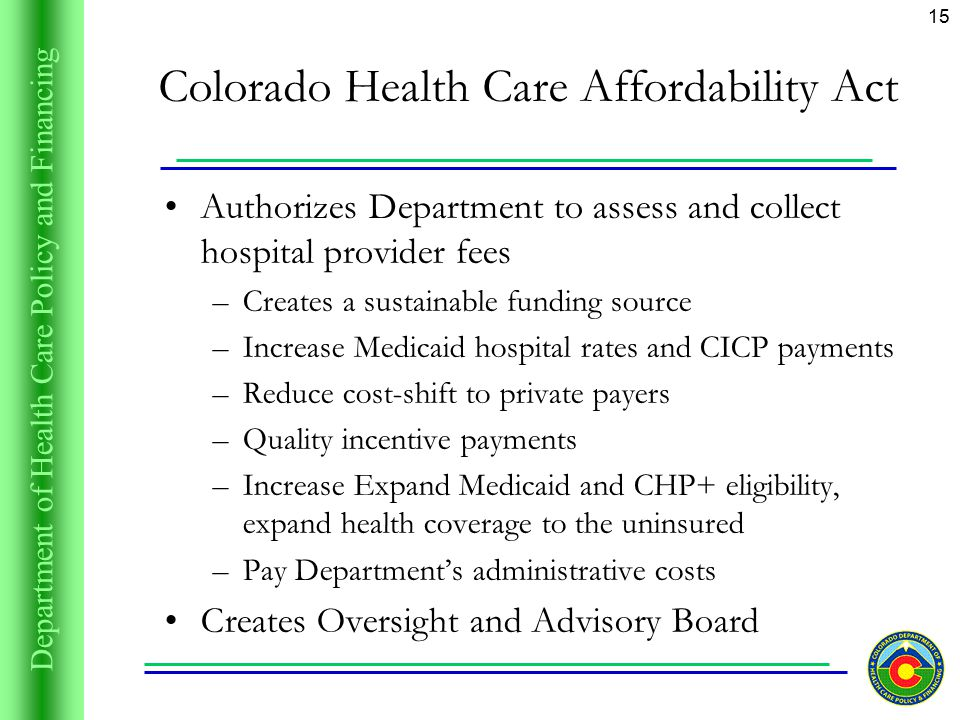 Department of Health Care Policy and Financing 15 Colorado Health Care Affordability Act Authorizes Department to assess and collect hospital provider fees –Creates a sustainable funding source –Increase Medicaid hospital rates and CICP payments –Reduce cost-shift to private payers –Quality incentive payments –Increase Expand Medicaid and CHP+ eligibility, expand health coverage to the uninsured –Pay Department's administrative costs Creates Oversight and Advisory Board