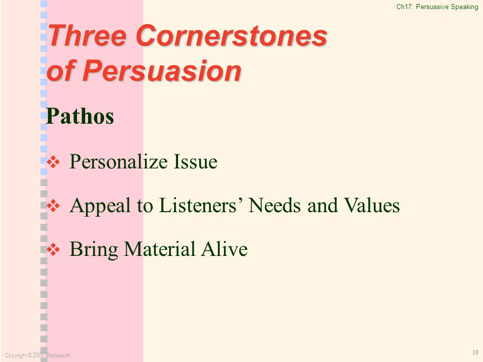 Ch17: Persuasive Speaking Copyright © 2006 Wadsworth 10 Three Cornerstones of Persuasion Pathos   Personalize Issue   Appeal to Listeners' Needs and Values   Bring Material Alive