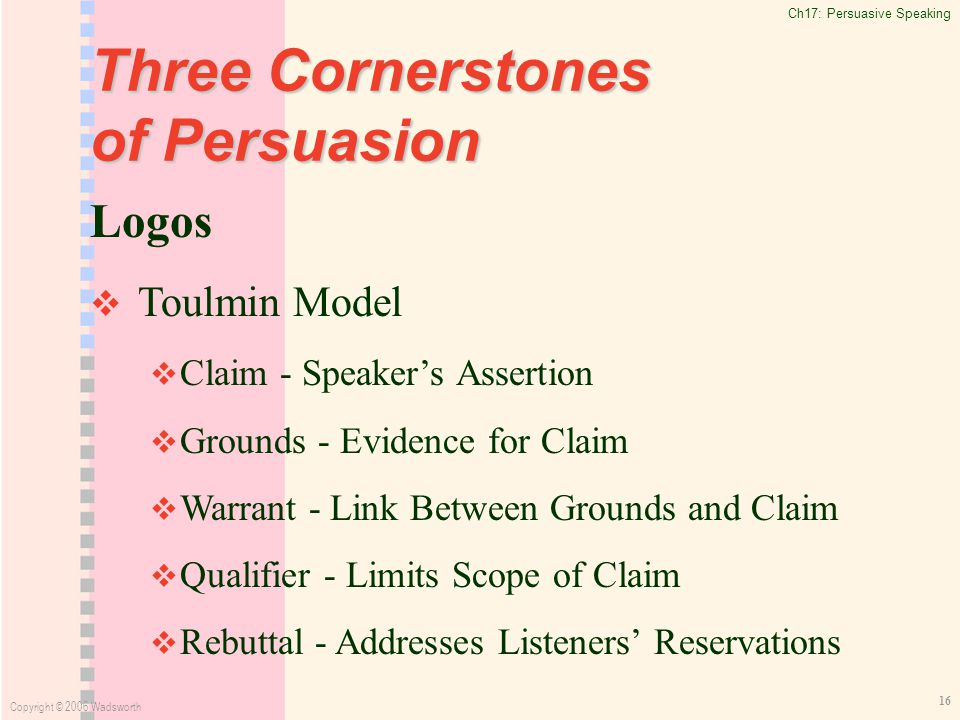 Ch17: Persuasive Speaking Copyright © 2006 Wadsworth 16 Three Cornerstones of Persuasion Logos   Toulmin Model   Claim - Speaker's Assertion   Grounds - Evidence for Claim   Warrant - Link Between Grounds and Claim   Qualifier - Limits Scope of Claim   Rebuttal - Addresses Listeners' Reservations