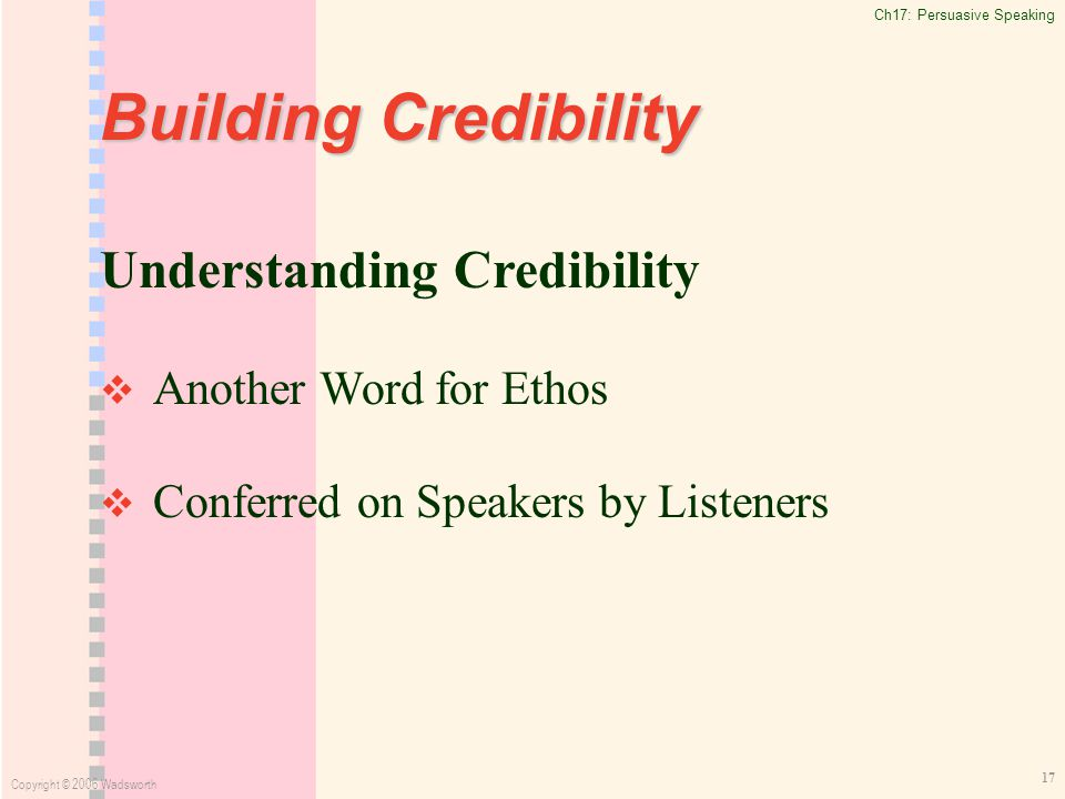 Ch17: Persuasive Speaking Copyright © 2006 Wadsworth 17 Building Credibility Understanding Credibility   Another Word for Ethos   Conferred on Speakers by Listeners