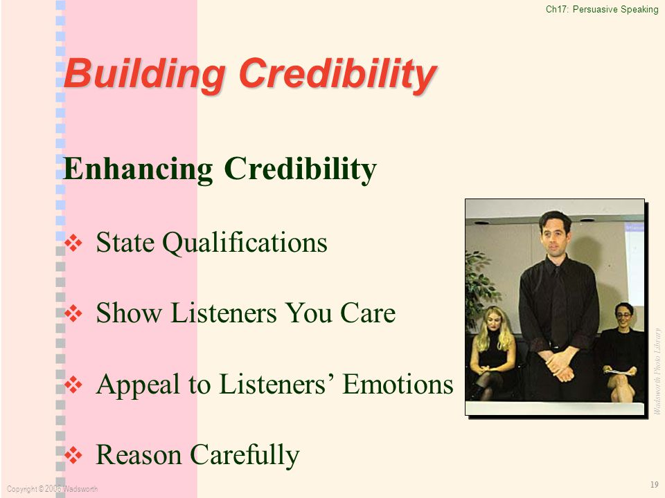 Ch17: Persuasive Speaking Copyright © 2006 Wadsworth 19 Building Credibility Enhancing Credibility   State Qualifications   Show Listeners You Care   Appeal to Listeners' Emotions   Reason Carefully Wadsworth Photo Library
