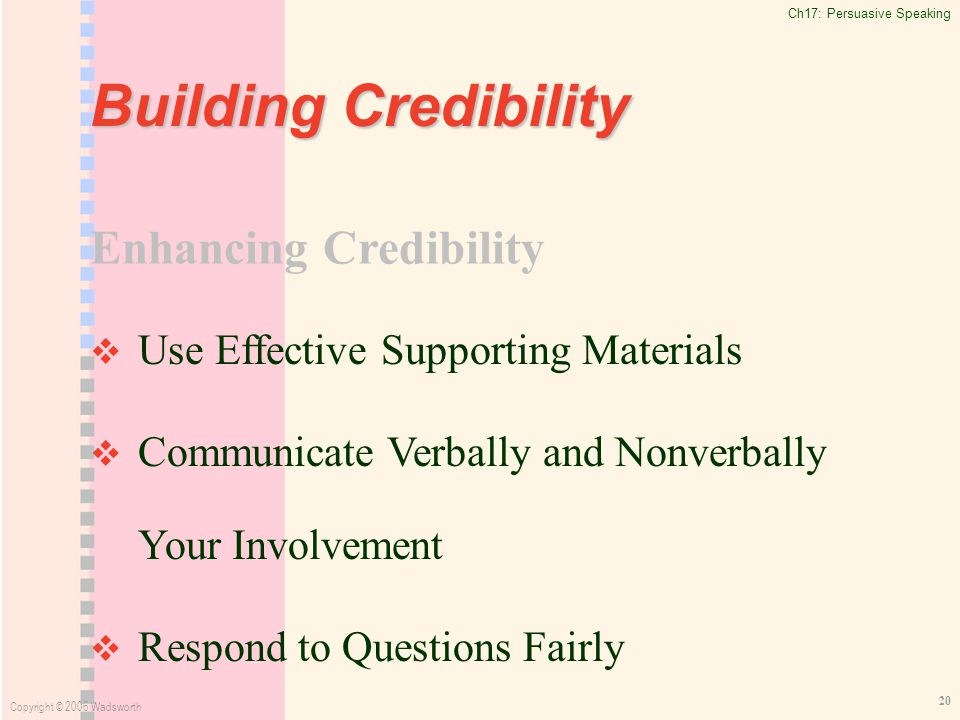 Ch17: Persuasive Speaking Copyright © 2006 Wadsworth 20 Building Credibility   Use Effective Supporting Materials   Communicate Verbally and Nonverbally Your Involvement   Respond to Questions Fairly Enhancing Credibility