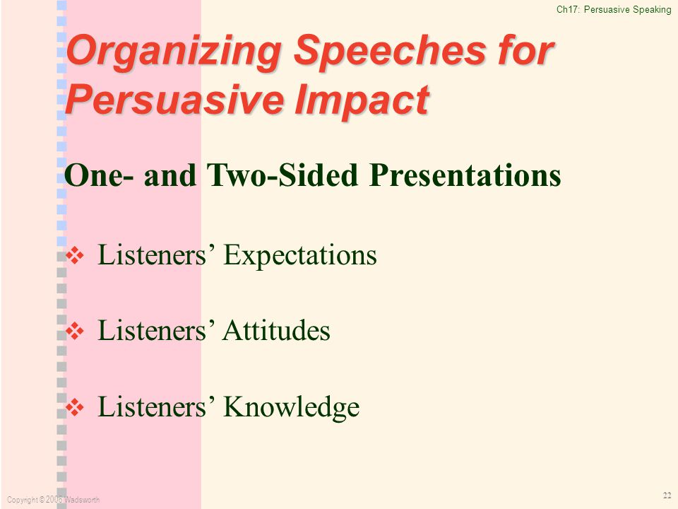 Ch17: Persuasive Speaking Copyright © 2006 Wadsworth 22 Organizing Speeches for Persuasive Impact One- and Two-Sided Presentations   Listeners' Expectations   Listeners' Attitudes   Listeners' Knowledge