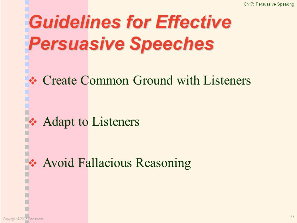 Ch17: Persuasive Speaking Copyright © 2006 Wadsworth 23 Guidelines for Effective Persuasive Speeches   Create Common Ground with Listeners   Adapt to Listeners   Avoid Fallacious Reasoning