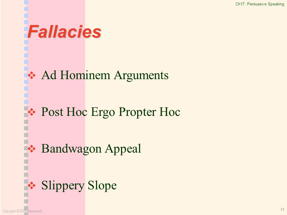 Ch17: Persuasive Speaking Copyright © 2006 Wadsworth 24 Fallacies   Ad Hominem Arguments   Post Hoc Ergo Propter Hoc   Bandwagon Appeal   Slippery Slope