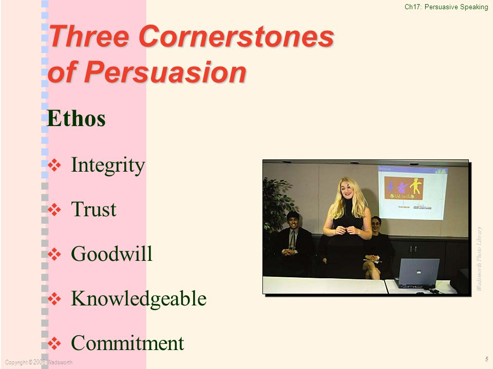 Ch17: Persuasive Speaking Copyright © 2006 Wadsworth 5 Three Cornerstones of Persuasion Ethos   Integrity   Trust   Goodwill   Knowledgeable   Commitment Wadsworth Photo Library