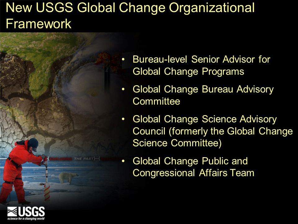 New USGS Global Change Organizational Framework Bureau-level Senior Advisor for Global Change Programs Global Change Bureau Advisory Committee Global Change Science Advisory Council (formerly the Global Change Science Committee) Global Change Public and Congressional Affairs Team