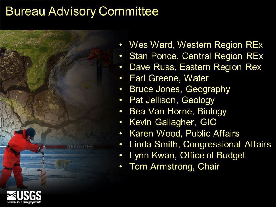 Bureau Advisory Committee Wes Ward, Western Region REx Stan Ponce, Central Region REx Dave Russ, Eastern Region Rex Earl Greene, Water Bruce Jones, Geography Pat Jellison, Geology Bea Van Horne, Biology Kevin Gallagher, GIO Karen Wood, Public Affairs Linda Smith, Congressional Affairs Lynn Kwan, Office of Budget Tom Armstrong, Chair