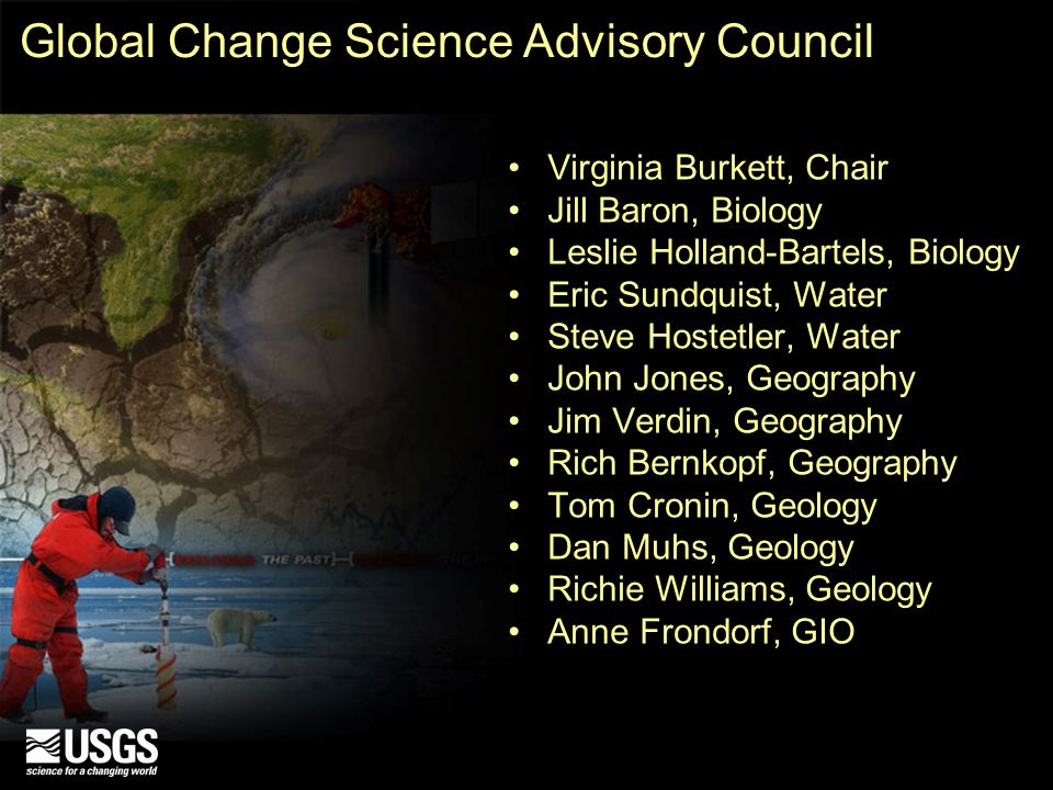 Global Change Science Advisory Council Virginia Burkett, Chair Jill Baron, Biology Leslie Holland-Bartels, Biology Eric Sundquist, Water Steve Hostetler, Water John Jones, Geography Jim Verdin, Geography Rich Bernkopf, Geography Tom Cronin, Geology Dan Muhs, Geology Richie Williams, Geology Anne Frondorf, GIO