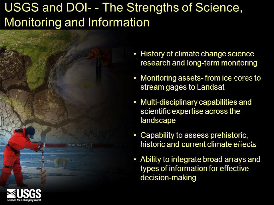 USGS and DOI- - The Strengths of Science, Monitoring and Information History of climate change science research and long-term monitoring Monitoring assets- from ice cores to stream gages to Landsat Multi-disciplinary capabilities and scientific expertise across the landscape Capability to assess prehistoric, historic and current climate effects Ability to integrate broad arrays and types of information for effective decision-making Ice Core Landsat 7 Stream Gage