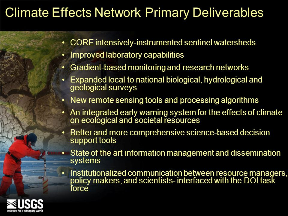 Climate Effects Network Primary Deliverables CORE intensively-instrumented sentinel watersheds Improved laboratory capabilities Gradient-based monitoring and research networks Expanded local to national biological, hydrological and geological surveys New remote sensing tools and processing algorithms An integrated early warning system for the effects of climate on ecological and societal resources Better and more comprehensive science-based decision support tools State of the art information management and dissemination systems Institutionalized communication between resource managers, policy makers, and scientists- interfaced with the DOI task force