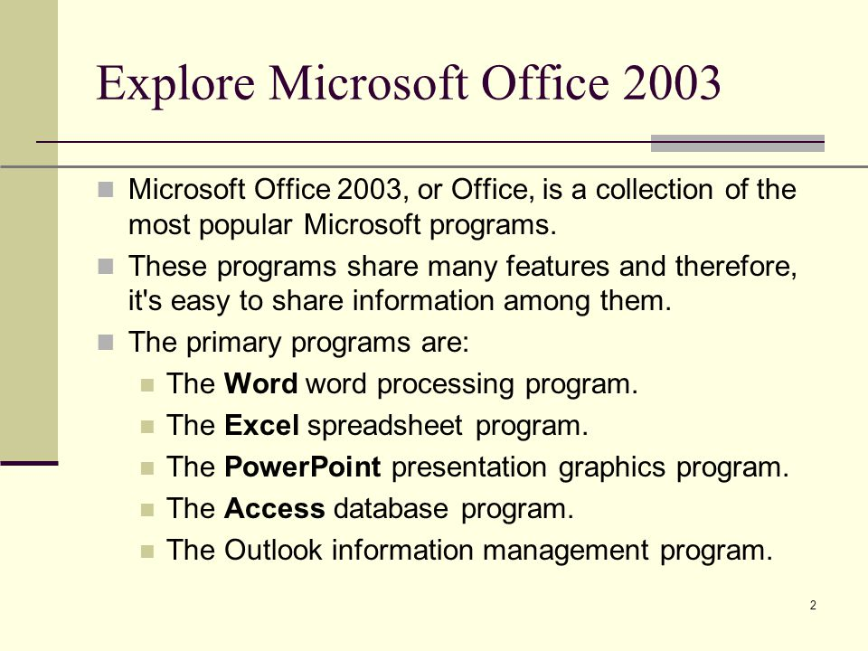 XP 2 Explore Microsoft Office 2003 Microsoft Office 2003, or Office, is a collection of the most popular Microsoft programs.