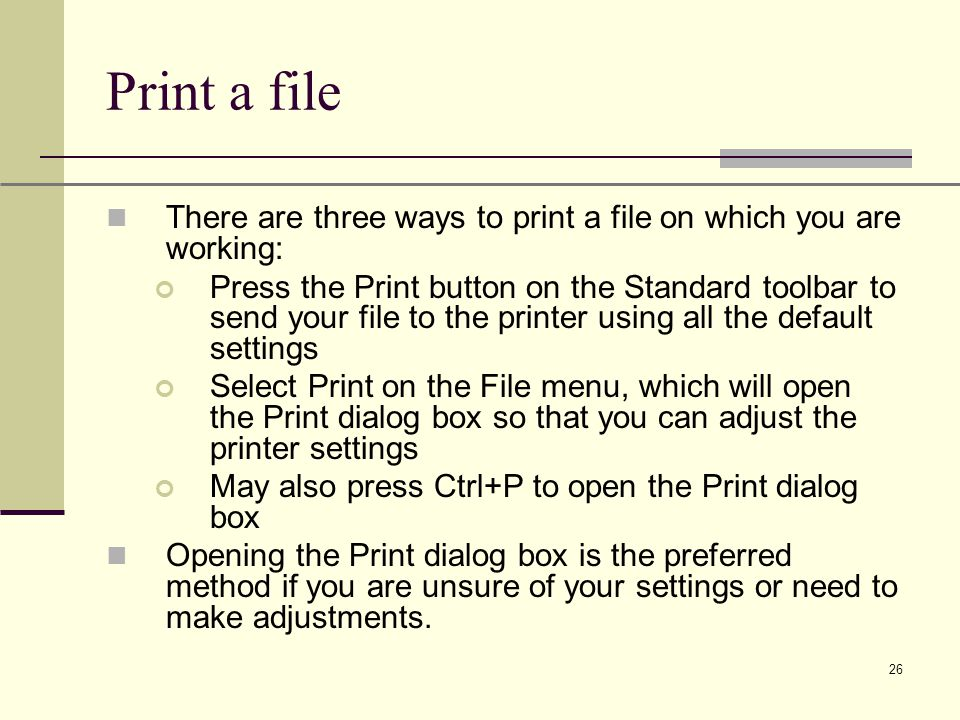 XP 26 Print a file There are three ways to print a file on which you are working: Press the Print button on the Standard toolbar to send your file to the printer using all the default settings Select Print on the File menu, which will open the Print dialog box so that you can adjust the printer settings May also press Ctrl+P to open the Print dialog box Opening the Print dialog box is the preferred method if you are unsure of your settings or need to make adjustments.