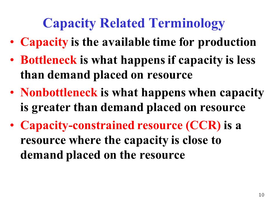 © The McGraw-Hill Companies, Inc., Capacity Related Terminology Capacity is the available time for production Bottleneck is what happens if capacity is less than demand placed on resource Nonbottleneck is what happens when capacity is greater than demand placed on resource Capacity-constrained resource (CCR) is a resource where the capacity is close to demand placed on the resource