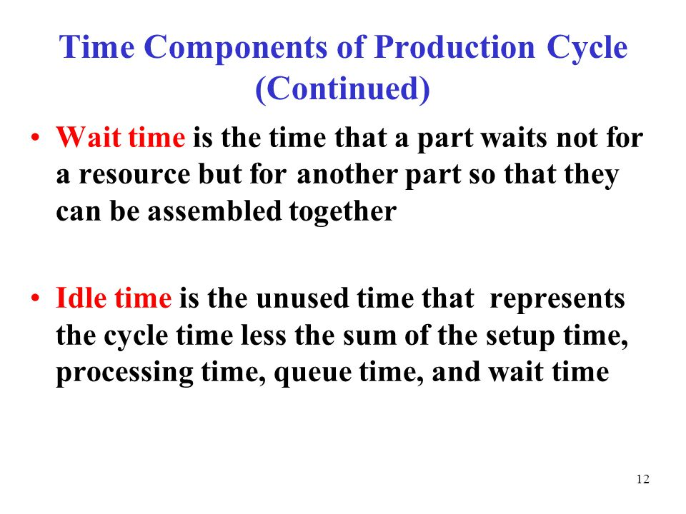 © The McGraw-Hill Companies, Inc., Time Components of Production Cycle (Continued) Wait time is the time that a part waits not for a resource but for another part so that they can be assembled together Idle time is the unused time that represents the cycle time less the sum of the setup time, processing time, queue time, and wait time