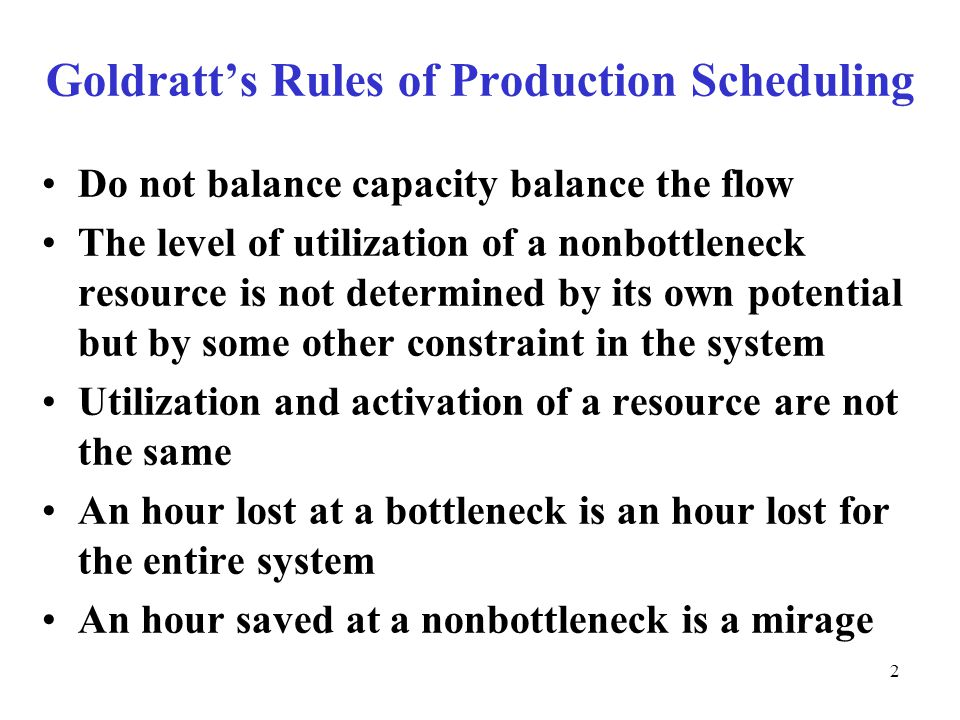 © The McGraw-Hill Companies, Inc., Goldratt's Rules of Production Scheduling Do not balance capacity balance the flow The level of utilization of a nonbottleneck resource is not determined by its own potential but by some other constraint in the system Utilization and activation of a resource are not the same An hour lost at a bottleneck is an hour lost for the entire system An hour saved at a nonbottleneck is a mirage