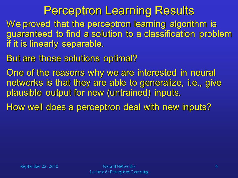 September 23, 2010Neural Networks Lecture 6: Perceptron Learning 6 Perceptron Learning Results We proved that the perceptron learning algorithm is guaranteed to find a solution to a classification problem if it is linearly separable.