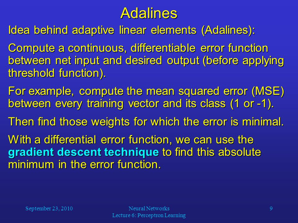 September 23, 2010Neural Networks Lecture 6: Perceptron Learning 9Adalines Idea behind adaptive linear elements (Adalines): Compute a continuous, differentiable error function between net input and desired output (before applying threshold function).