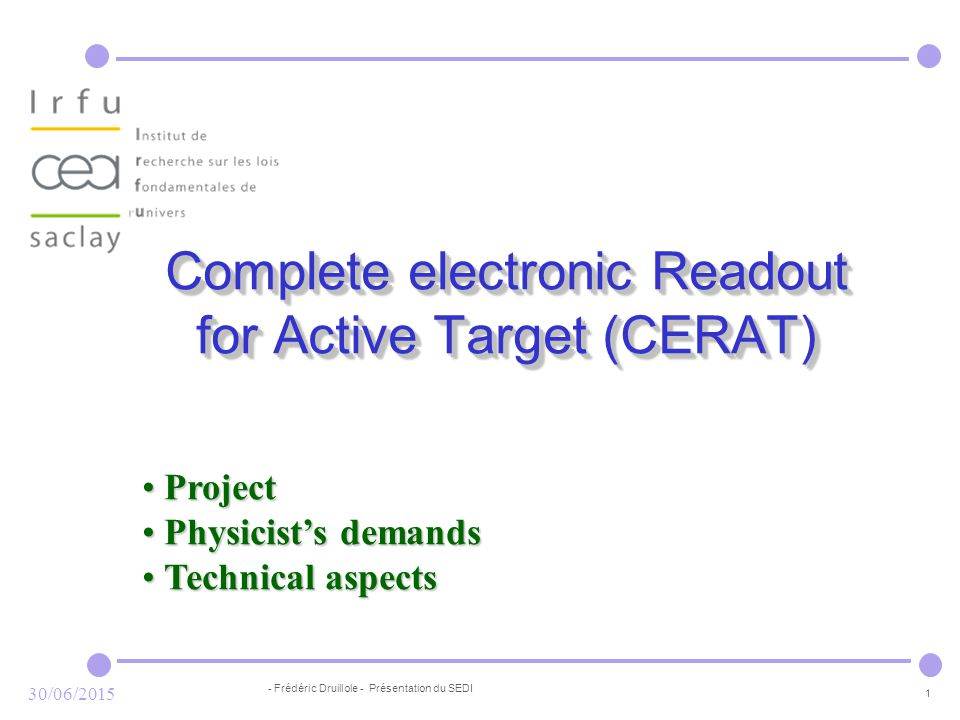 - Frédéric Druillole - Présentation du SEDI 1 30/06/2015 Complete electronic Readout for Active Target (CERAT) Project Project Physicist's demands Physicist's demands Technical aspects Technical aspects