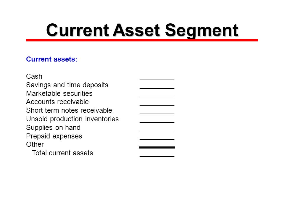 Current Asset Segment Current assets: Cash_________ Savings and time deposits_________ Marketable securities_________ Accounts receivable_________ Short term notes receivable_________ Unsold production inventories_________ Supplies on hand_________ Prepaid expenses_________ Other Total current assets_________
