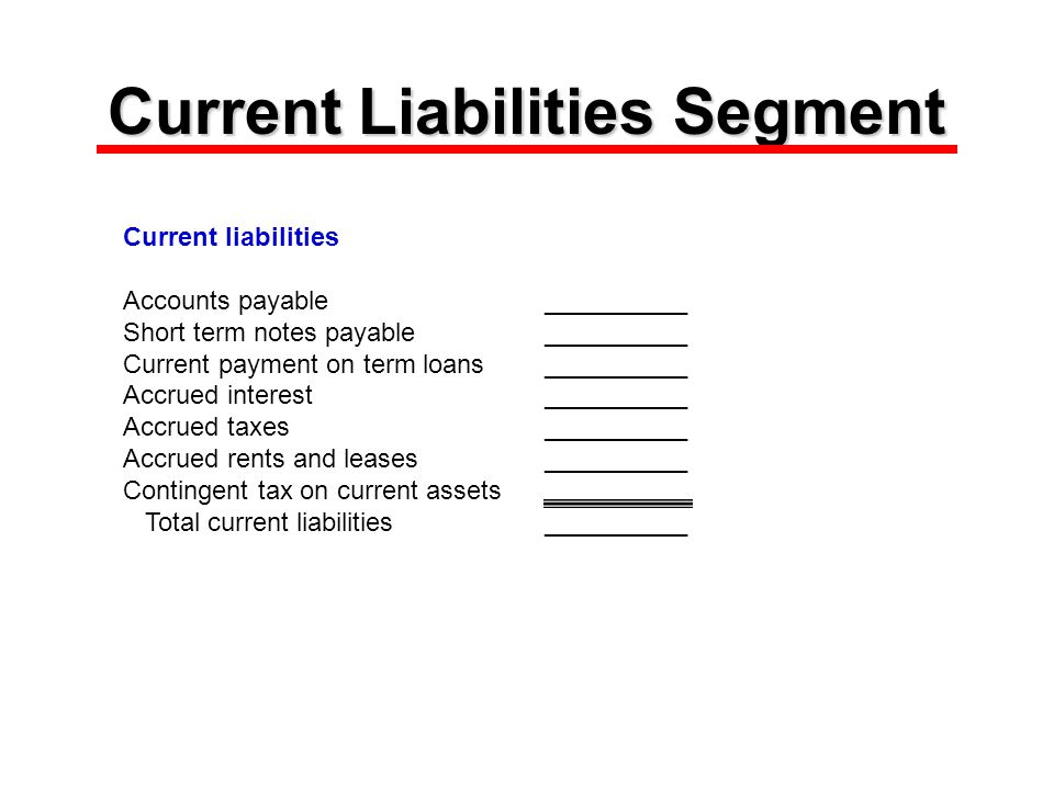 Current Liabilities Segment Current liabilities Accounts payable__________ Short term notes payable__________ Current payment on term loans__________ Accrued interest__________ Accrued taxes__________ Accrued rents and leases__________ Contingent tax on current assets Total current liabilities__________