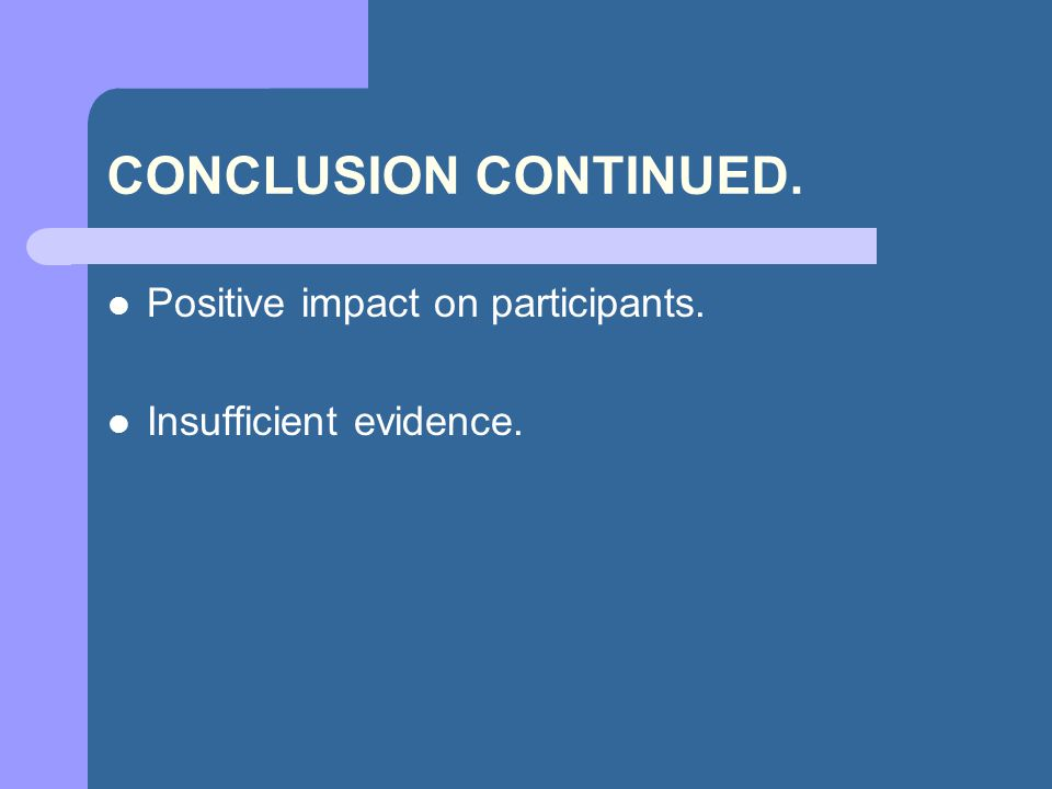 CONCLUSION CONTINUED. Positive impact on participants. Insufficient evidence.