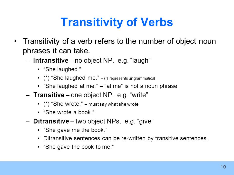 10 Transitivity of Verbs Transitivity of a verb refers to the number of object noun phrases it can take.