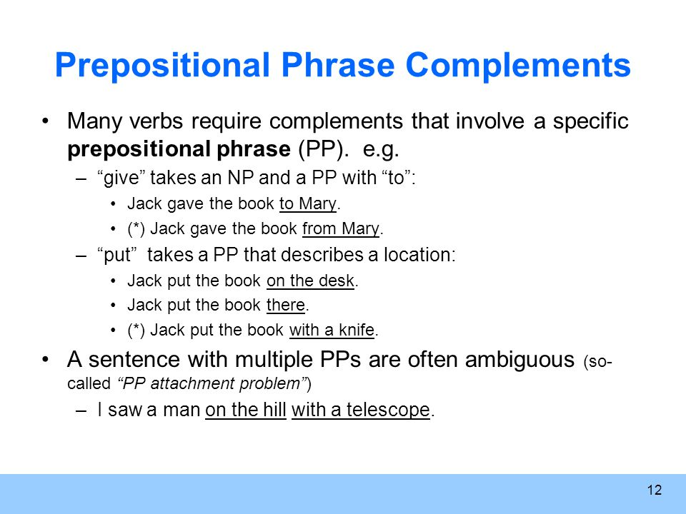 12 Prepositional Phrase Complements Many verbs require complements that involve a specific prepositional phrase (PP).