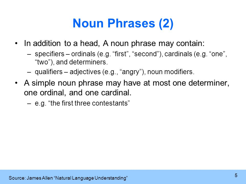 5 Noun Phrases (2) In addition to a head, A noun phrase may contain: –specifiers – ordinals (e.g.