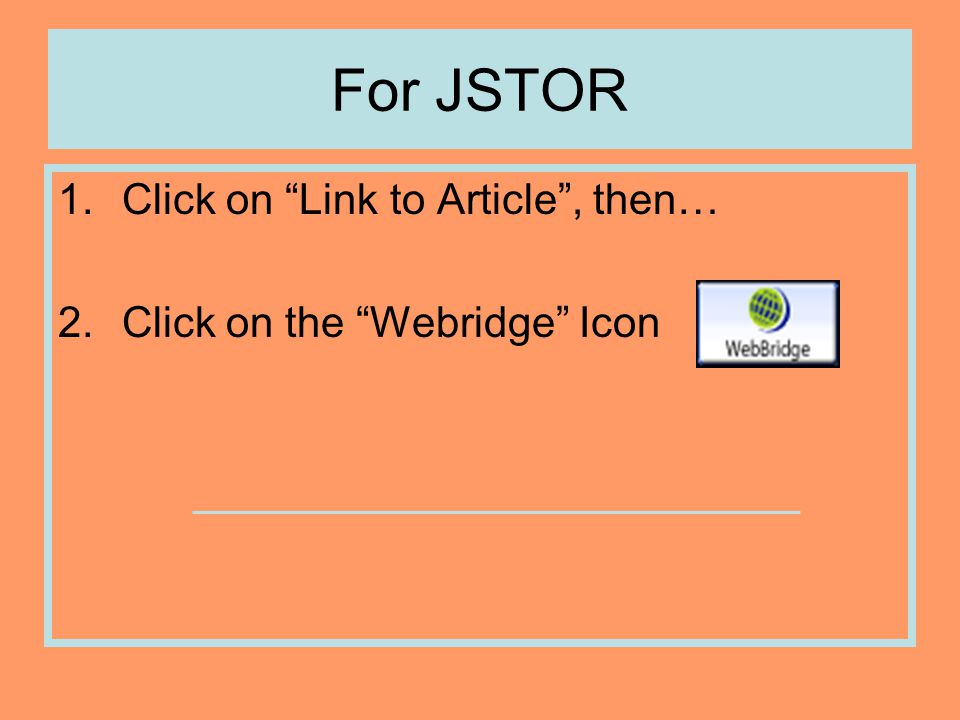 For JSTOR 1.Click on Link to Article , then… 2.Click on the Webridge Icon