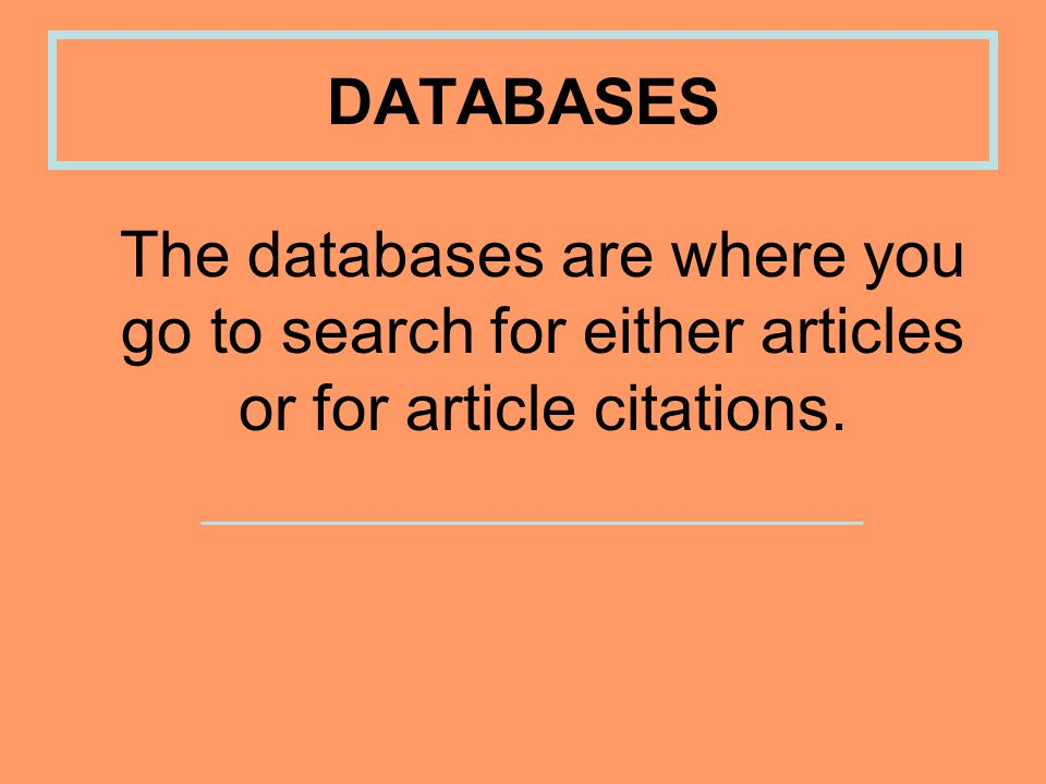 The databases are where you go to search for either articles or for article citations. DATABASES