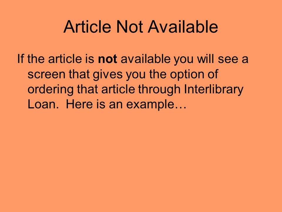 Article Not Available If the article is not available you will see a screen that gives you the option of ordering that article through Interlibrary Loan.