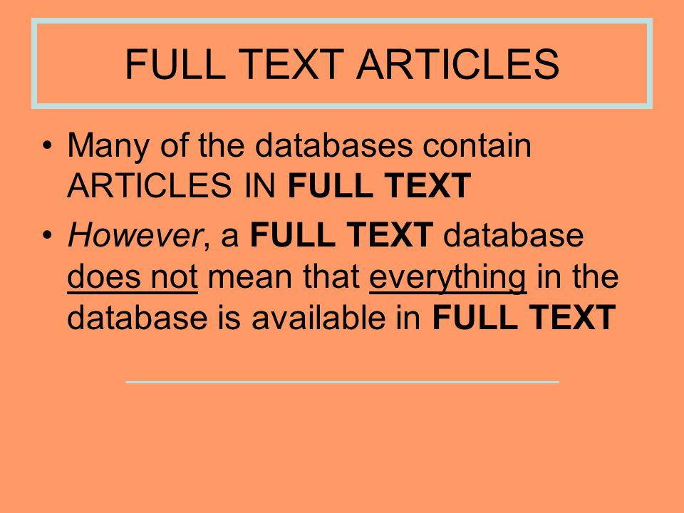 FULL TEXT ARTICLES Many of the databases contain ARTICLES IN FULL TEXT However, a FULL TEXT database does not mean that everything in the database is available in FULL TEXT