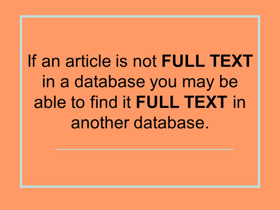 If an article is not FULL TEXT in a database you may be able to find it FULL TEXT in another database.