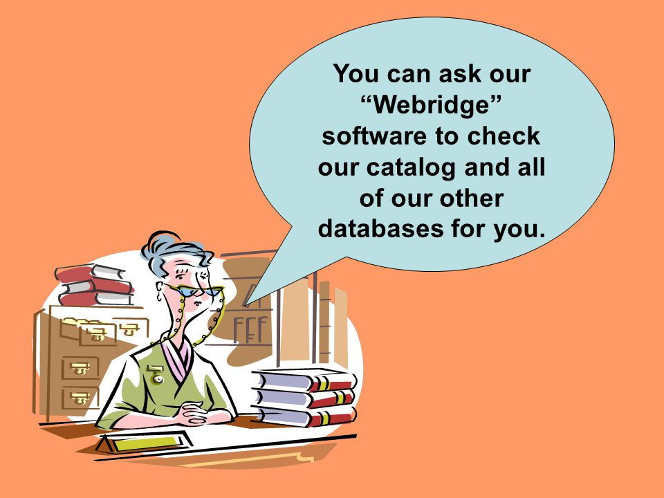 You can ask our Webridge software to check our catalog and all of our other databases for you.