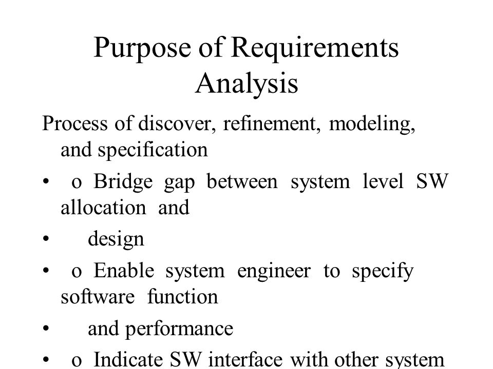 Purpose of Requirements Analysis Process of discover, refinement, modeling, and specification o Bridge gap between system level SW allocation and design o Enable system engineer to specify software function and performance o Indicate SW interface with other system elements o Establish design constraints o Analyst must : - Refine SW allocation and - build models of the process, data, and behavioral domains o RA provides SW designer with representation of info and function can be translated into data, architectural, and proce- dural design.