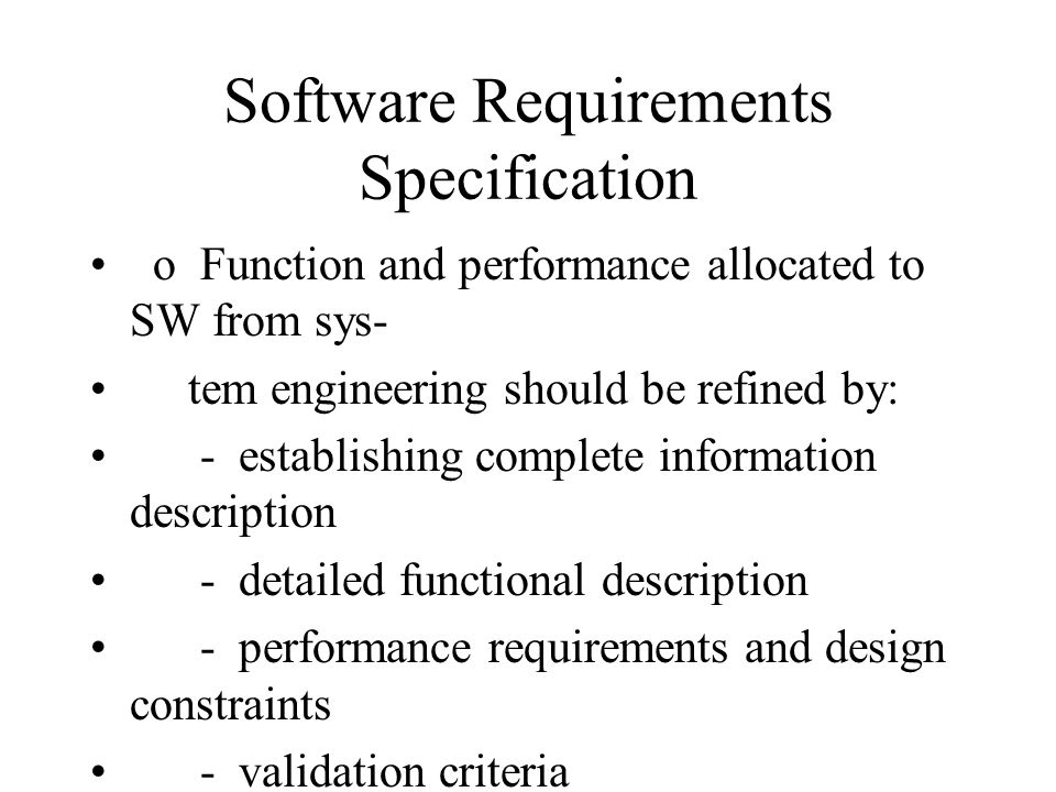 Software Requirements Specification o Function and performance allocated to SW from sys- tem engineering should be refined by: - establishing complete information description - detailed functional description - performance requirements and design constraints - validation criteria o Standard formats (example: IEEE no.
