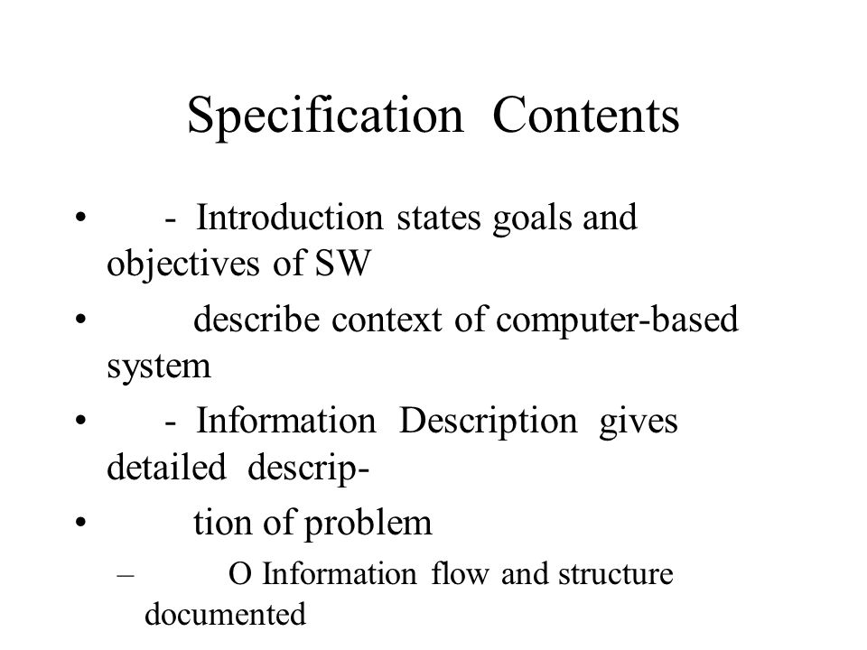 Specification Contents - Introduction states goals and objectives of SW describe context of computer-based system - Information Description gives detailed descrip- tion of problem – O Information flow and structure documented – O HW, SW, and human interfaces described for ex- – ternal system elements and internal SW functions - Functional Description description of each func- tion needed to solve the problem – O Processing narrative for each function – O Design constraints: state and justify – O Give performance characteristics – O One or more graphical diagrams represent overall – structure and interaction between SW functions – and other system elements