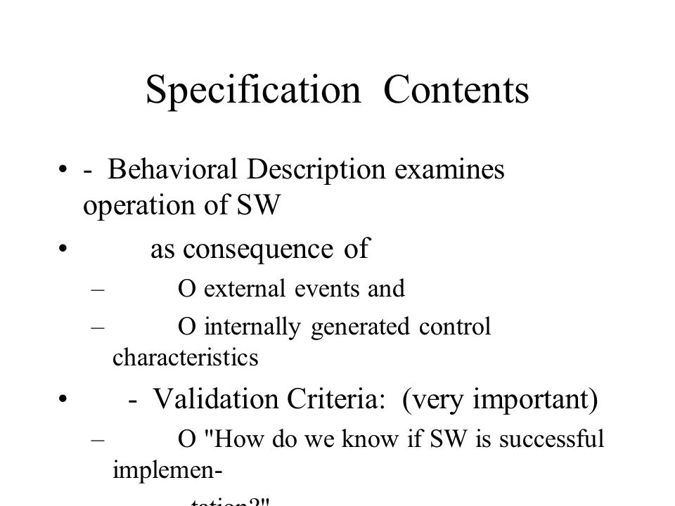 Specification Contents - Behavioral Description examines operation of SW as consequence of – O external events and – O internally generated control characteristics - Validation Criteria: (very important) – O How do we know if SW is successful implemen- – tation – O What classes of tests are necessary to validate – function, performance, and constraints - Bibliography contains references to all documents that relate to software – O SE documentation (e.g., Handbook) – O Technical references (e.g., Algorithm texts, Pro- – gramming Language texts, Manuals) – O Vendor Literature (e.g., Sun OpenWindows) – O Standards (IEEE requirements standards)