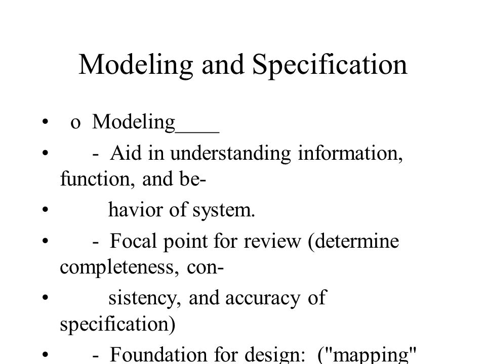 Modeling and Specification o Modeling____ - Aid in understanding information, function, and be- havior of system.