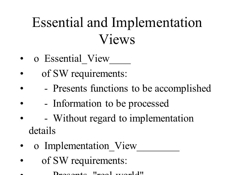 Essential and Implementation Views o Essential_View____ of SW requirements: - Presents functions to be accomplished - Information to be processed - Without regard to implementation details o Implementation_View________ of SW requirements: - Presents real-world implementation perspective of processing functions and information data struc- tures - May be physical representation (depending on the objective)