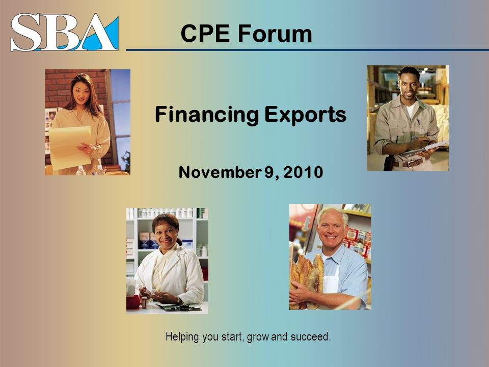 CPE Forum Financing Exports November 9, 2010 Helping you start, grow and succeed.