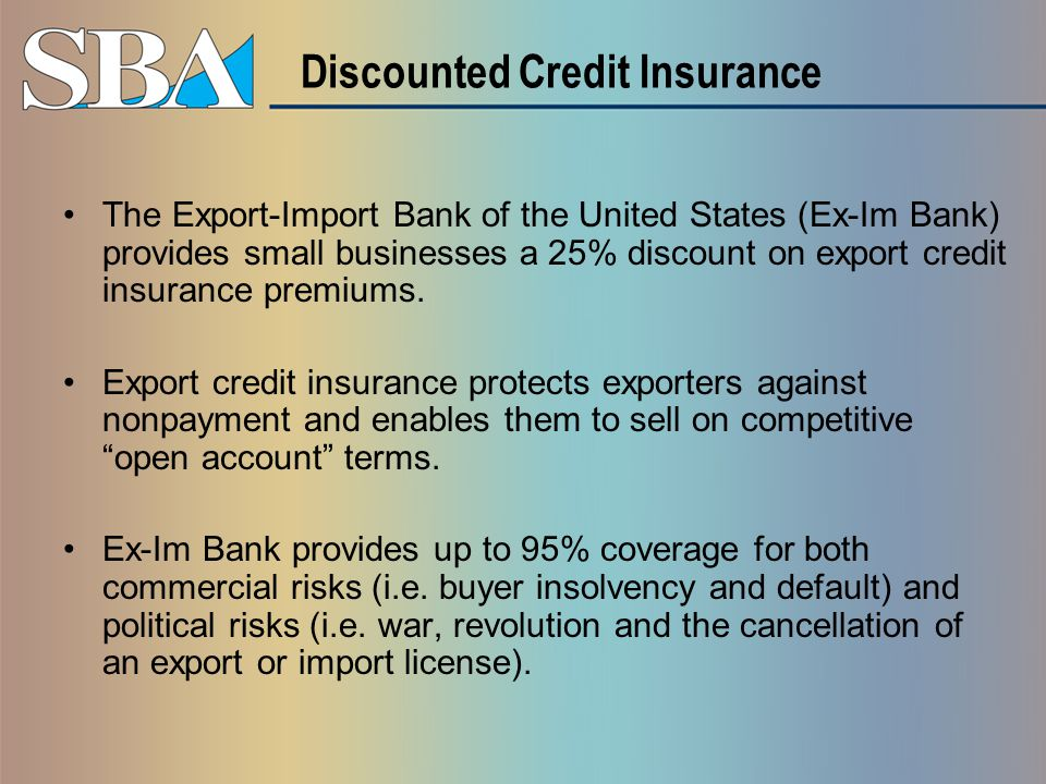 Discounted Credit Insurance The Export-Import Bank of the United States (Ex-Im Bank) provides small businesses a 25% discount on export credit insurance premiums.