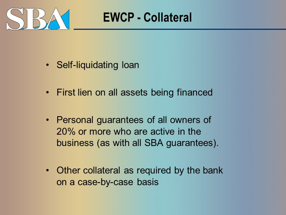 EWCP - Collateral Self-liquidating loan First lien on all assets being financed Personal guarantees of all owners of 20% or more who are active in the business (as with all SBA guarantees).