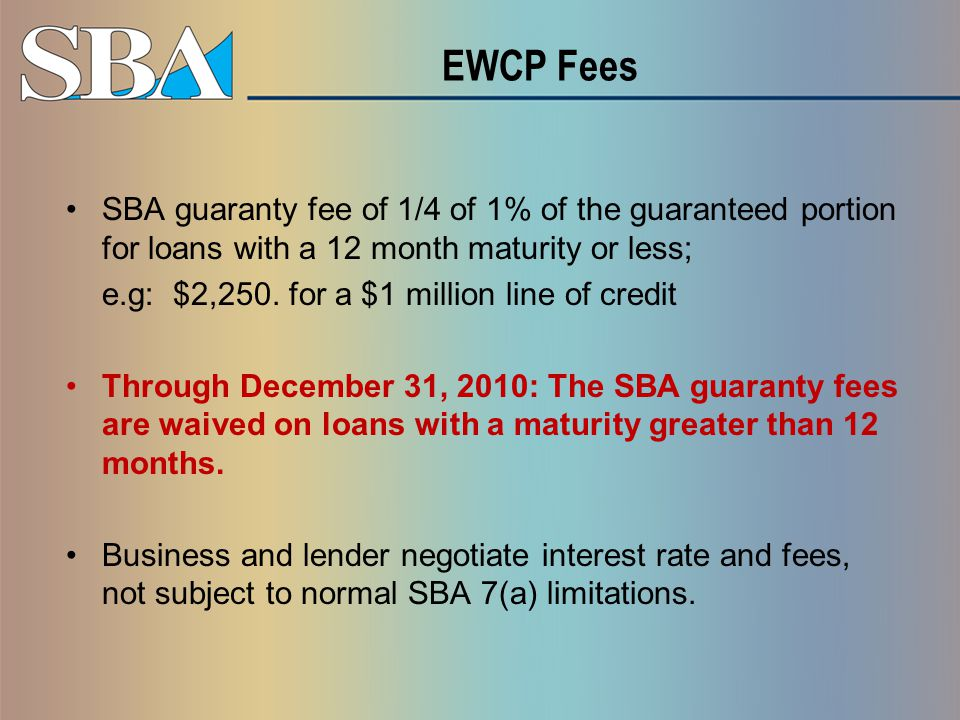 EWCP Fees SBA guaranty fee of 1/4 of 1% of the guaranteed portion for loans with a 12 month maturity or less; e.g: $2,250.