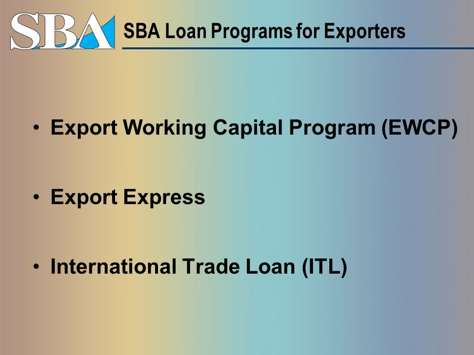 SBA Loan Programs for Exporters Export Working Capital Program (EWCP) Export Express International Trade Loan (ITL)