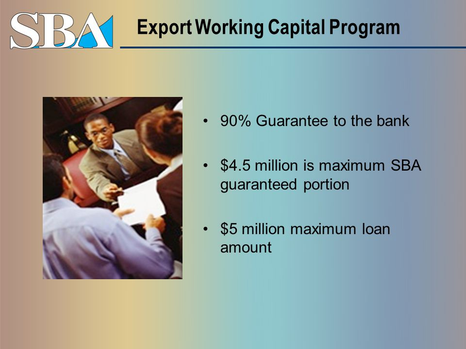 Export Working Capital Program 90% Guarantee to the bank $4.5 million is maximum SBA guaranteed portion $5 million maximum loan amount