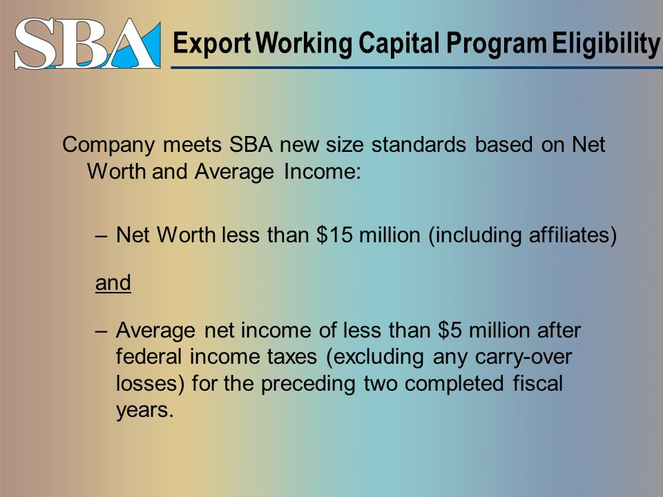 Company meets SBA new size standards based on Net Worth and Average Income: –Net Worth less than $15 million (including affiliates) and –Average net income of less than $5 million after federal income taxes (excluding any carry-over losses) for the preceding two completed fiscal years.