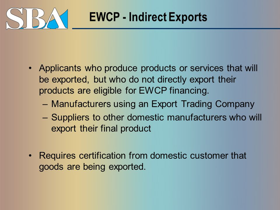 EWCP - Indirect Exports Applicants who produce products or services that will be exported, but who do not directly export their products are eligible for EWCP financing.